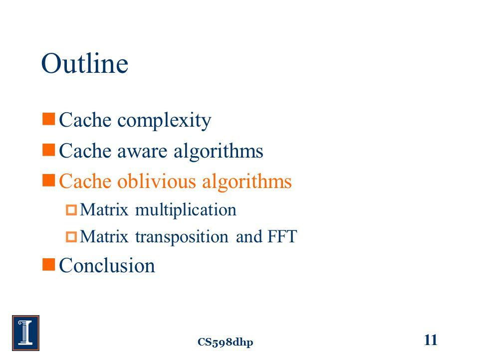 CS598dhp 11 Outline Cache complexity Cache aware algorithms Cache oblivious algorithms  Matrix multiplication  Matrix transposition and FFT Conclusion