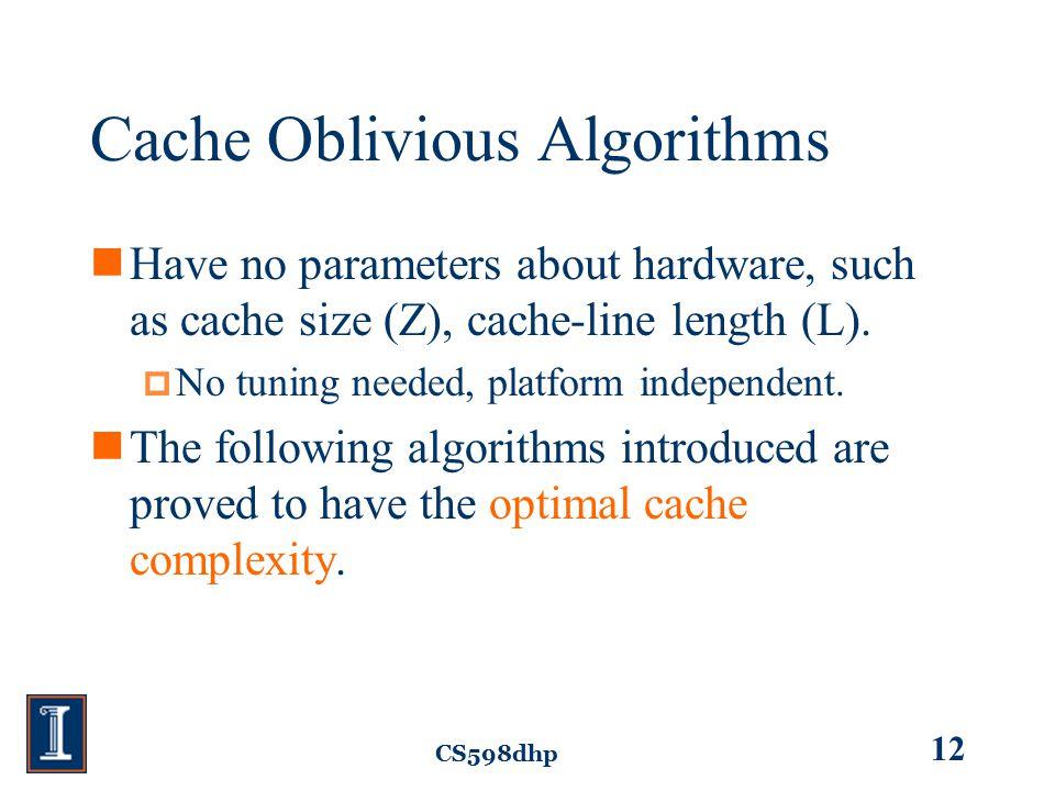 CS598dhp 12 Cache Oblivious Algorithms Have no parameters about hardware, such as cache size (Z), cache-line length (L).