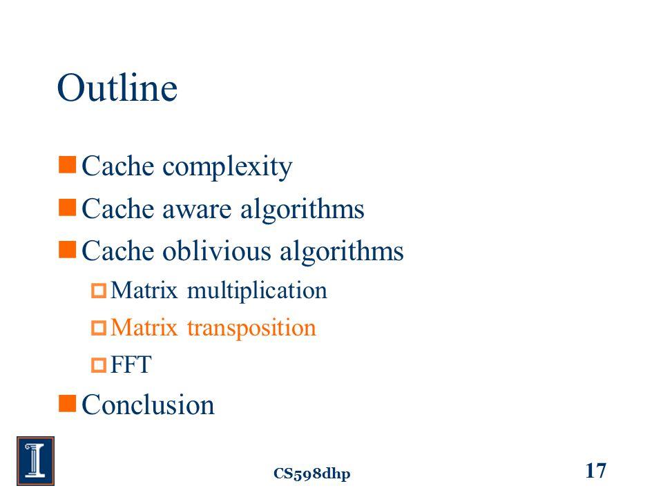 CS598dhp 17 Outline Cache complexity Cache aware algorithms Cache oblivious algorithms  Matrix multiplication  Matrix transposition  FFT Conclusion
