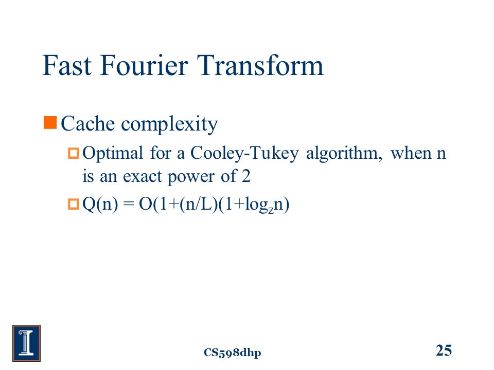 CS598dhp 25 Fast Fourier Transform Cache complexity  Optimal for a Cooley-Tukey algorithm, when n is an exact power of 2  Q(n) = O(1+(n/L)(1+log z n)