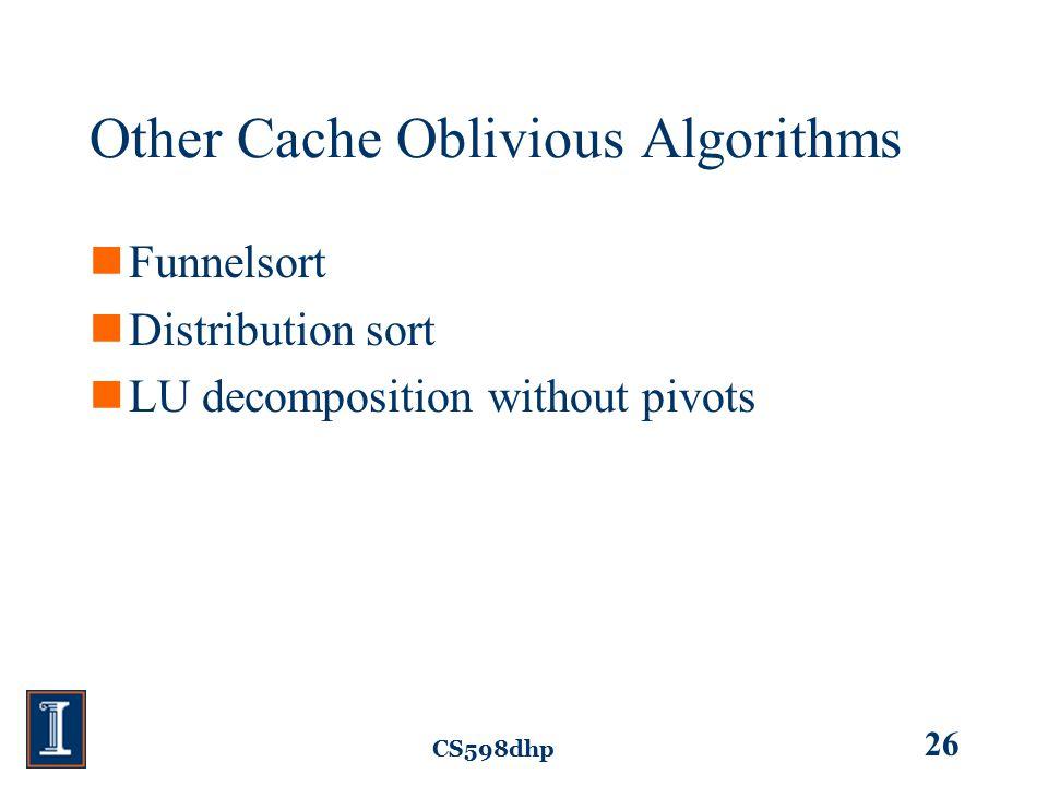 CS598dhp 26 Other Cache Oblivious Algorithms Funnelsort Distribution sort LU decomposition without pivots