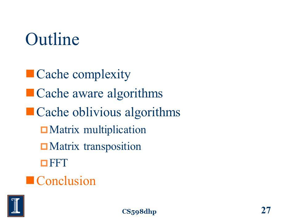 CS598dhp 27 Outline Cache complexity Cache aware algorithms Cache oblivious algorithms  Matrix multiplication  Matrix transposition  FFT Conclusion