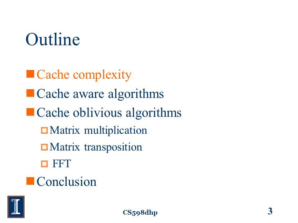 CS598dhp 3 Outline Cache complexity Cache aware algorithms Cache oblivious algorithms  Matrix multiplication  Matrix transposition  FFT Conclusion