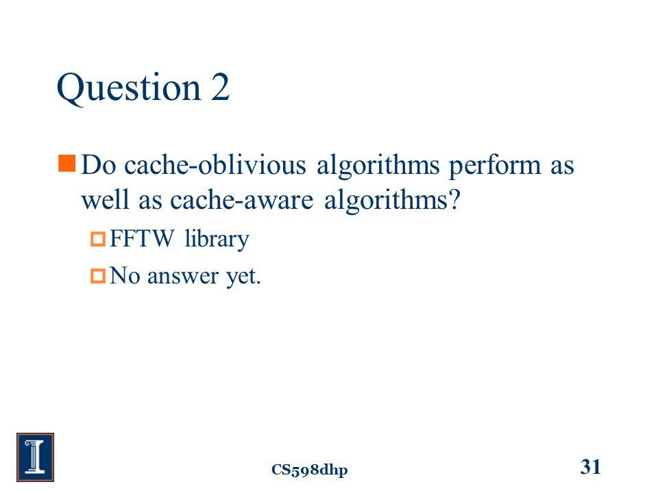 CS598dhp 31 Question 2 Do cache-oblivious algorithms perform as well as cache-aware algorithms.