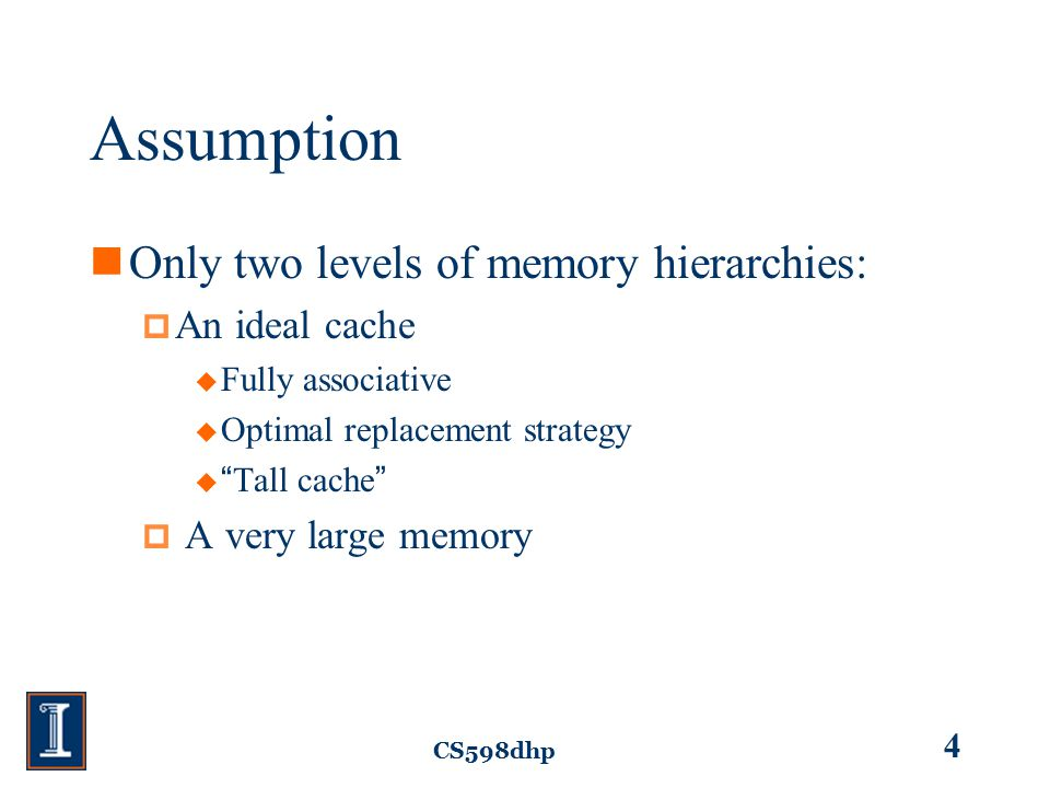 CS598dhp 4 Assumption Only two levels of memory hierarchies:  An ideal cache  Fully associative  Optimal replacement strategy  Tall cache  A very large memory