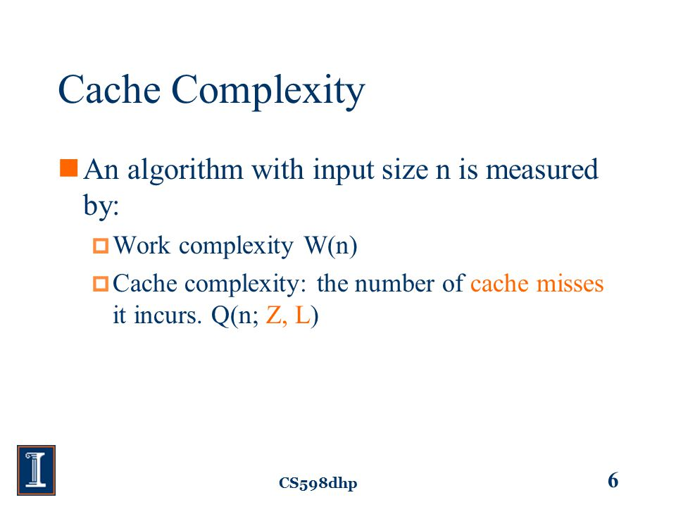 CS598dhp 6 Cache Complexity An algorithm with input size n is measured by:  Work complexity W(n)  Cache complexity: the number of cache misses it incurs.
