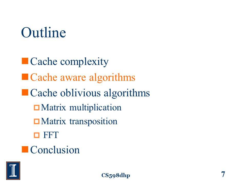 CS598dhp 8 Cache Aware Algorithms Contain parameters to minimize the cache complexity for a particular cache size (Z) and line length (L).