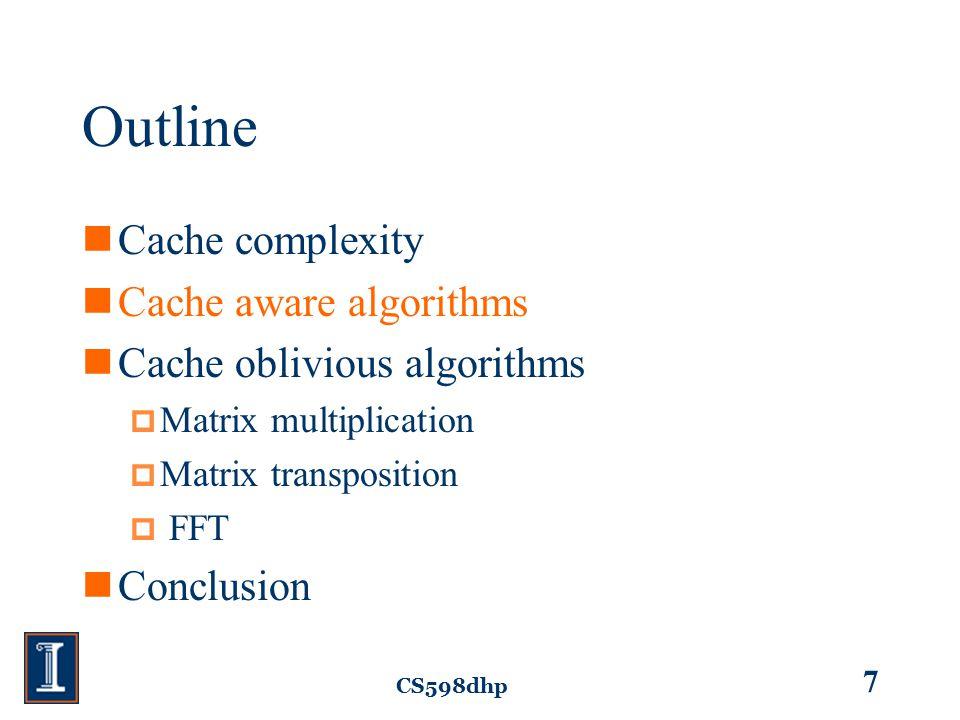 CS598dhp 7 Outline Cache complexity Cache aware algorithms Cache oblivious algorithms  Matrix multiplication  Matrix transposition  FFT Conclusion