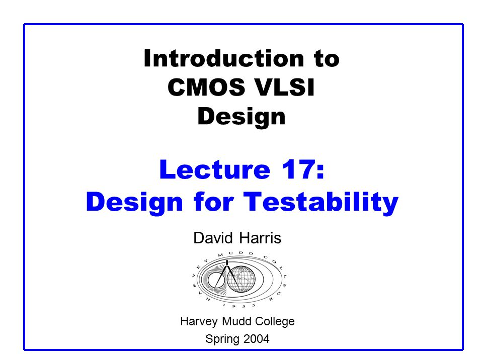 Introduction to CMOS VLSI Design Lecture 17: Design for Testability David Harris Harvey Mudd College Spring 2004