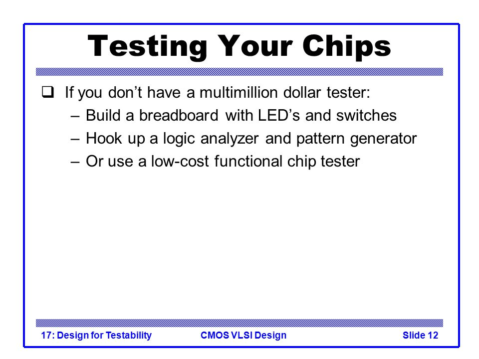 CMOS VLSI Design17: Design for TestabilitySlide 12 Testing Your Chips  If you don't have a multimillion dollar tester: –Build a breadboard with LED's