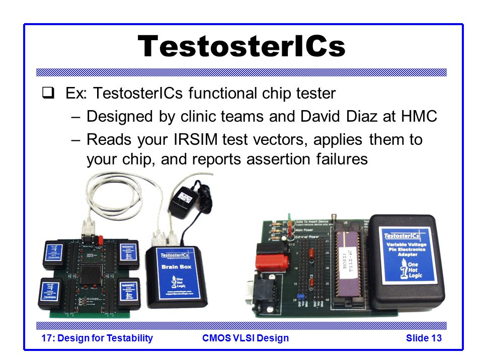 CMOS VLSI Design17: Design for TestabilitySlide 13 TestosterICs  Ex: TestosterICs functional chip tester –Designed by clinic teams and David Diaz at