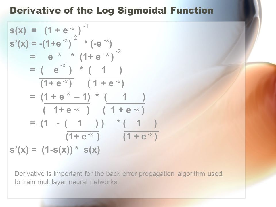 Derivative of the Log Sigmoidal Function s(x) = (1 + e ) s'(x) = -(1+e ) * (-e ) = e * (1+ e ) = ( e ) * ( 1 ) (1+ e ) ( 1 + e ) = (1 + e – 1) * ( 1 ) ( 1+ e ) ( 1 + e ) = (1 - ( 1 ) ) * ( 1 ) (1+ e ) (1 + e ) s'(x) = (1-s(x)) * s(x) -x -2 -x -2 -x Derivative is important for the back error propagation algorithm used to train multilayer neural networks.