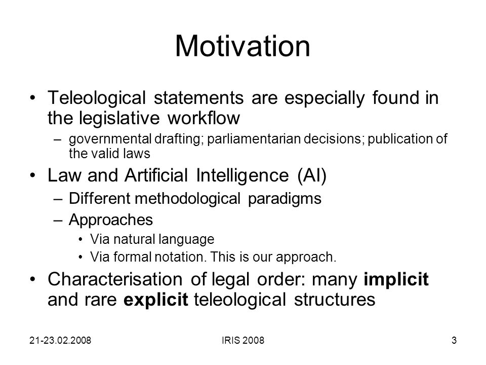 21-23.02.2008IRIS 20083 Motivation Teleological statements are especially found in the legislative workflow –governmental drafting; parliamentarian decisions; publication of the valid laws Law and Artificial Intelligence (AI) –Different methodological paradigms –Approaches Via natural language Via formal notation.