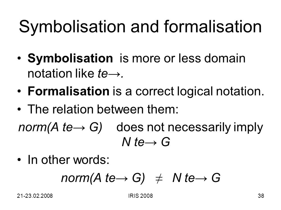 21-23.02.2008IRIS 200838 Symbolisation and formalisation Symbolisation is more or less domain notation like te→.