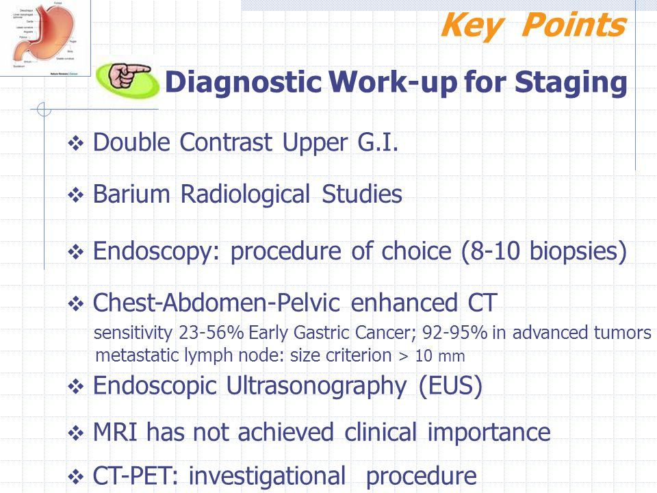 Key Points Diagnostic Work-up for Staging  Double Contrast Upper G.I.  Barium Radiological Studies  Endoscopy: procedure of choice (8-10 biopsies)