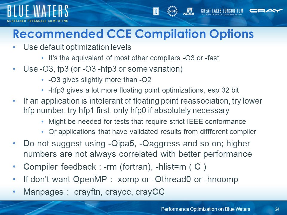 Recommended CCE Compilation Options Use default optimization levels It's the equivalent of most other compilers -O3 or -fast Use -O3, fp3 (or -O3 -hfp