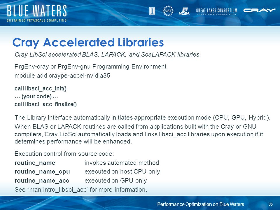 Cray Accelerated Libraries Cray LibSci accelerated BLAS, LAPACK, and ScaLAPACK libraries PrgEnv-cray or PrgEnv-gnu Programming Environment module add