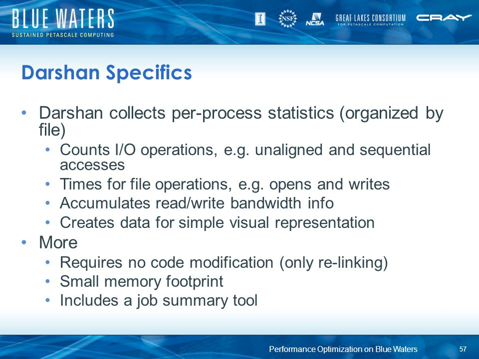 Darshan Specifics Darshan collects per-process statistics (organized by file) Counts I/O operations, e.g. unaligned and sequential accesses Times for