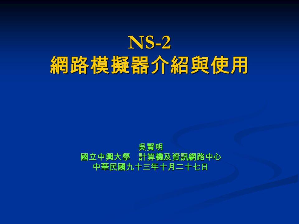 NS-2 網路模擬器介紹與使用 吳賢明國立中興大學 計算機及資訊網路中心中華民國九十三年十月二十七日
