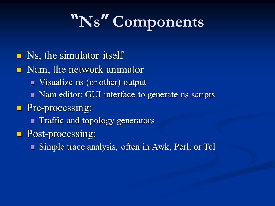 Ns Components Ns, the simulator itself Ns, the simulator itself Nam, the network animator Nam, the network animator Visualize ns (or other) output Visualize ns (or other) output Nam editor: GUI interface to generate ns scripts Nam editor: GUI interface to generate ns scripts Pre-processing: Pre-processing: Traffic and topology generators Traffic and topology generators Post-processing: Post-processing: Simple trace analysis, often in Awk, Perl, or Tcl Simple trace analysis, often in Awk, Perl, or Tcl