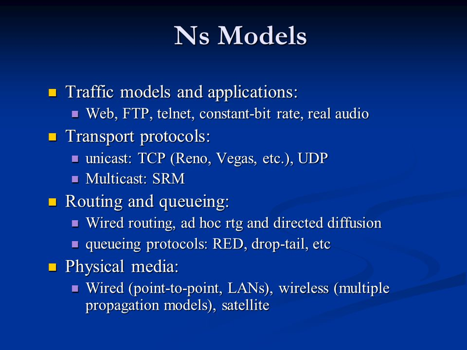 Ns Models Traffic models and applications: Traffic models and applications: Web, FTP, telnet, constant-bit rate, real audio Web, FTP, telnet, constant-bit rate, real audio Transport protocols: Transport protocols: unicast: TCP (Reno, Vegas, etc.), UDP unicast: TCP (Reno, Vegas, etc.), UDP Multicast: SRM Multicast: SRM Routing and queueing: Routing and queueing: Wired routing, ad hoc rtg and directed diffusion Wired routing, ad hoc rtg and directed diffusion queueing protocols: RED, drop-tail, etc queueing protocols: RED, drop-tail, etc Physical media: Physical media: Wired (point-to-point, LANs), wireless (multiple propagation models), satellite Wired (point-to-point, LANs), wireless (multiple propagation models), satellite