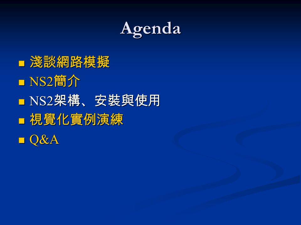 Agenda 淺談網路模擬 淺談網路模擬 NS2 簡介 NS2 簡介 NS2 架構、安裝與使用 NS2 架構、安裝與使用 視覺化實例演練 視覺化實例演練 Q&A Q&A