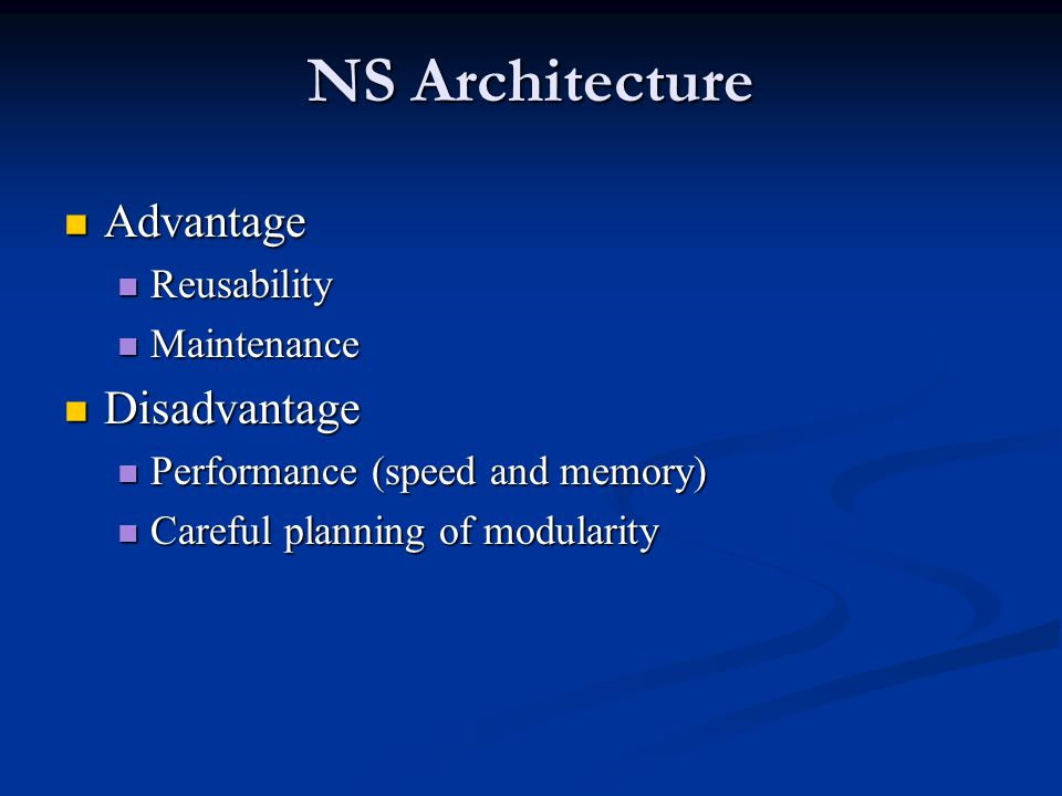 NS Architecture Advantage Advantage Reusability Reusability Maintenance Maintenance Disadvantage Disadvantage Performance (speed and memory) Performance (speed and memory) Careful planning of modularity Careful planning of modularity