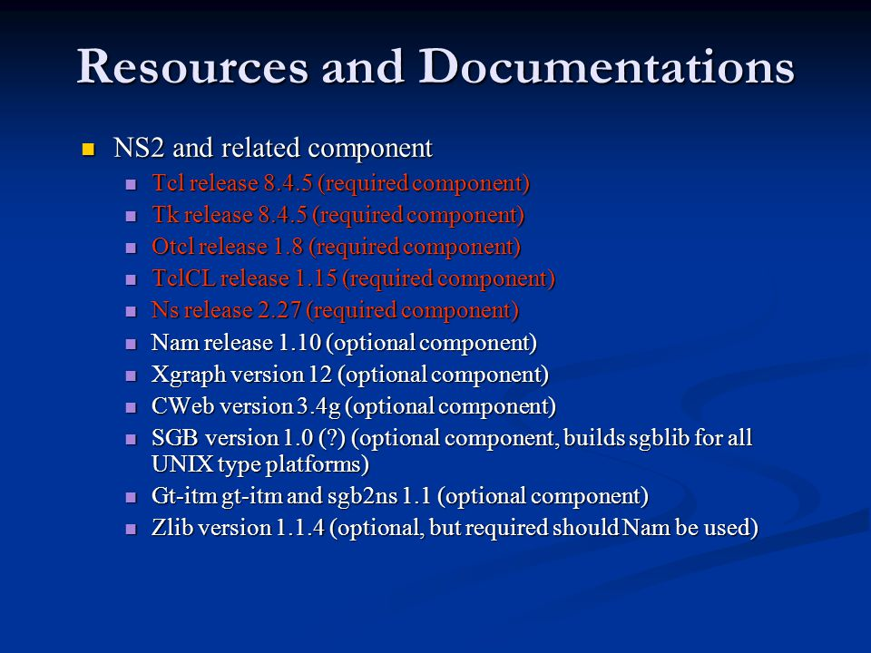 Resources and Documentations NS2 and related component NS2 and related component Tcl release 8.4.5 (required component) Tcl release 8.4.5 (required component) Tk release 8.4.5 (required component) Tk release 8.4.5 (required component) Otcl release 1.8 (required component) Otcl release 1.8 (required component) TclCL release 1.15 (required component) TclCL release 1.15 (required component) Ns release 2.27 (required component) Ns release 2.27 (required component) Nam release 1.10 (optional component) Nam release 1.10 (optional component) Xgraph version 12 (optional component) Xgraph version 12 (optional component) CWeb version 3.4g (optional component) CWeb version 3.4g (optional component) SGB version 1.0 ( ) (optional component, builds sgblib for all UNIX type platforms) SGB version 1.0 ( ) (optional component, builds sgblib for all UNIX type platforms) Gt-itm gt-itm and sgb2ns 1.1 (optional component) Gt-itm gt-itm and sgb2ns 1.1 (optional component) Zlib version 1.1.4 (optional, but required should Nam be used) Zlib version 1.1.4 (optional, but required should Nam be used)