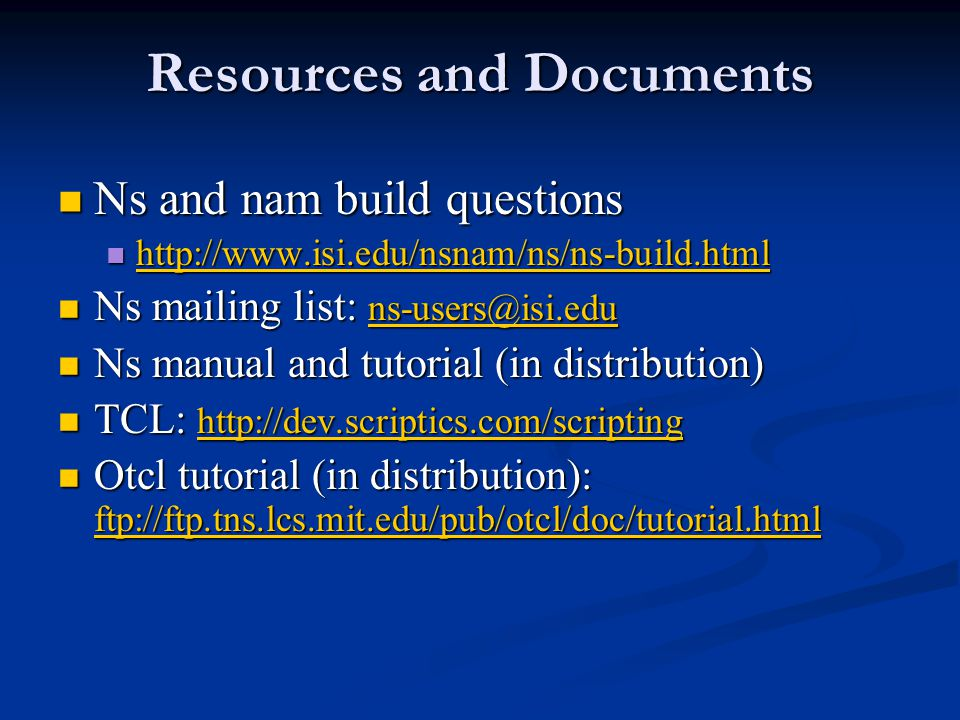 Resources and Documents Ns and nam build questions Ns and nam build questions http://www.isi.edu/nsnam/ns/ns-build.html http://www.isi.edu/nsnam/ns/ns-build.html http://www.isi.edu/nsnam/ns/ns-build.html Ns mailing list: ns-users@isi.edu Ns mailing list: ns-users@isi.edu ns-users@isi.edu Ns manual and tutorial (in distribution) Ns manual and tutorial (in distribution) TCL: http://dev.scriptics.com/scripting TCL: http://dev.scriptics.com/scripting http://dev.scriptics.com/scripting Otcl tutorial (in distribution): ftp://ftp.tns.lcs.mit.edu/pub/otcl/doc/tutorial.html Otcl tutorial (in distribution): ftp://ftp.tns.lcs.mit.edu/pub/otcl/doc/tutorial.html ftp://ftp.tns.lcs.mit.edu/pub/otcl/doc/tutorial.html