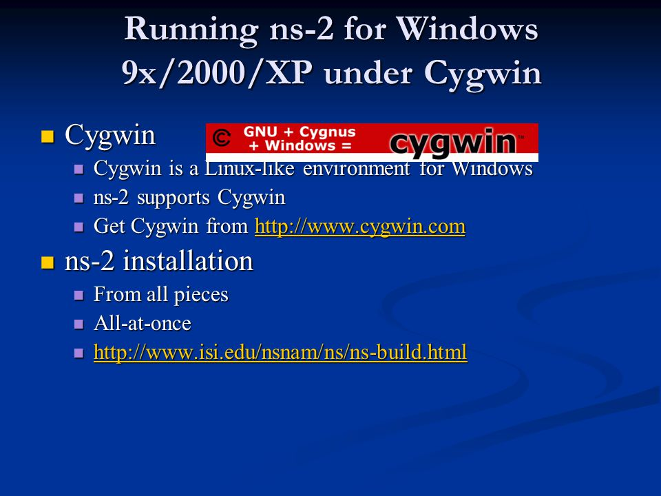 Running ns-2 for Windows 9x/2000/XP under Cygwin Cygwin Cygwin Cygwin is a Linux-like environment for Windows Cygwin is a Linux-like environment for Windows ns-2 supports Cygwin ns-2 supports Cygwin Get Cygwin from http://www.cygwin.com Get Cygwin from http://www.cygwin.comhttp://www.cygwin.com ns-2 installation ns-2 installation From all pieces From all pieces All-at-once All-at-once http://www.isi.edu/nsnam/ns/ns-build.html http://www.isi.edu/nsnam/ns/ns-build.html http://www.isi.edu/nsnam/ns/ns-build.html
