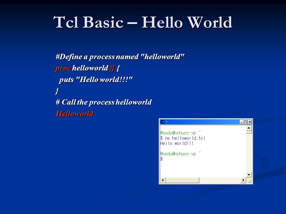 Tcl Basic – Hello World #Define a process named helloworld proc helloworld {} { puts Hello world!!! puts Hello world!!! } # Call the process helloworld Helloworld