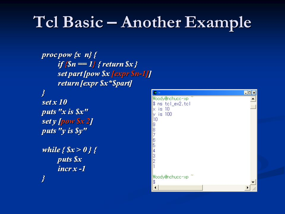 Tcl Basic – Another Example proc pow {x n} { if {$n == 1} { return $x } if {$n == 1} { return $x } set part [pow $x [expr $n-1]] set part [pow $x [expr $n-1]] return [expr $x*$part] return [expr $x*$part]} set x 10 puts x is $x set y [pow $x 2] puts y is $y while { $x > 0 } { puts $x puts $x incr x -1 incr x -1}