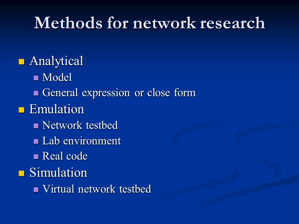 Methods for network research Analytical Analytical Model Model General expression or close form General expression or close form Emulation Emulation Network testbed Network testbed Lab environment Lab environment Real code Real code Simulation Simulation Virtual network testbed Virtual network testbed