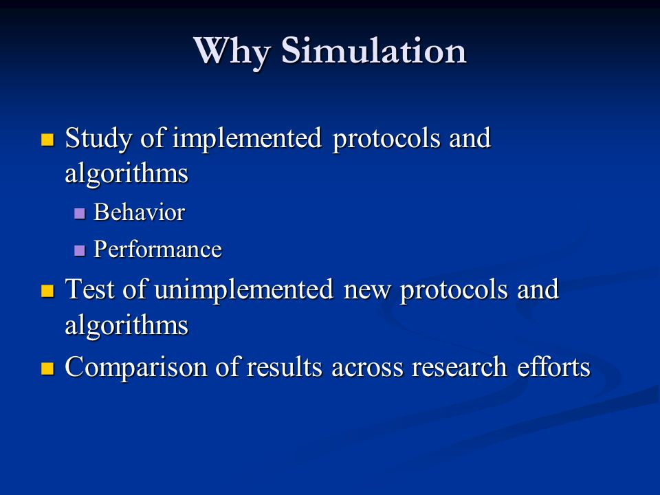 Why Simulation Study of implemented protocols and algorithms Study of implemented protocols and algorithms Behavior Behavior Performance Performance Test of unimplemented new protocols and algorithms Test of unimplemented new protocols and algorithms Comparison of results across research efforts Comparison of results across research efforts