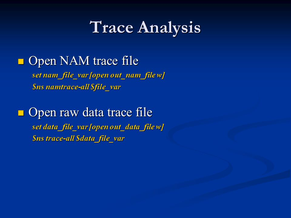 Trace Analysis Open NAM trace file Open NAM trace file set nam_file_var [open out_nam_file w] $ns namtrace-all $file_var Open raw data trace file Open raw data trace file set data_file_var [open out_data_file w] $ns trace-all $data_file_var
