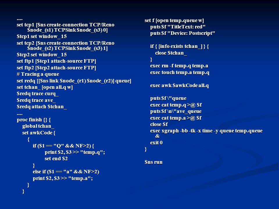.... set tcp1 [$ns create-connection TCP/Reno $node_(s1) TCPSink $node_(s3) 0] $tcp1 set window_ 15 set tcp2 [$ns create-connection TCP/Reno $node_(s2