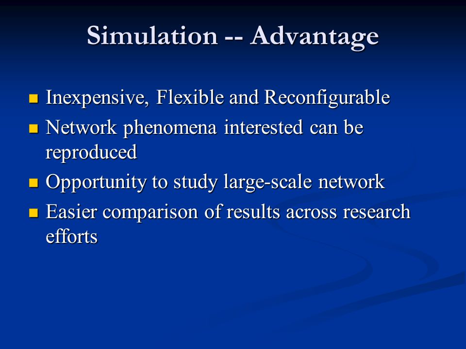 Simulation -- Advantage Inexpensive, Flexible and Reconfigurable Inexpensive, Flexible and Reconfigurable Network phenomena interested can be reproduced Network phenomena interested can be reproduced Opportunity to study large-scale network Opportunity to study large-scale network Easier comparison of results across research efforts Easier comparison of results across research efforts
