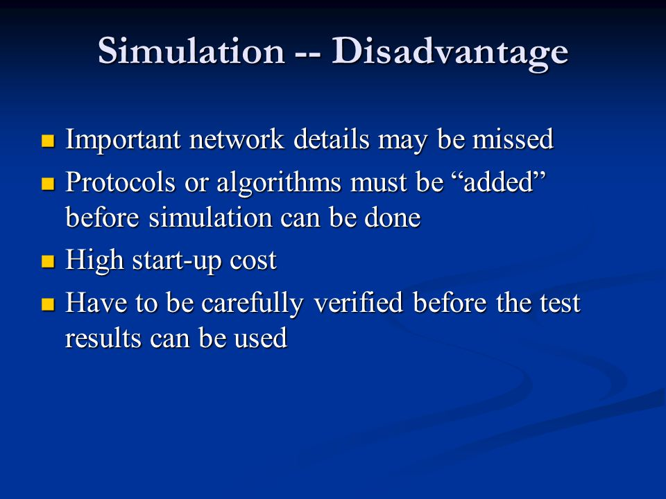 Simulation -- Disadvantage Important network details may be missed Important network details may be missed Protocols or algorithms must be added before simulation can be done Protocols or algorithms must be added before simulation can be done High start-up cost High start-up cost Have to be carefully verified before the test results can be used Have to be carefully verified before the test results can be used