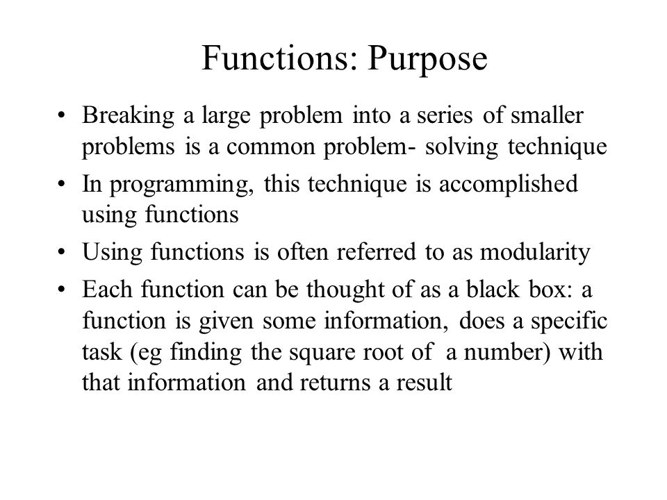 Function Calls We have already been using some common functions such as printf and scanf We have used functions in our programs without understanding how they actually work – this is often the case when a function is used (remember functions are like a black box ) A function is called or invoked by using the name of the function followed by ( ) and including within the brackets any information that the function needs to do its job.