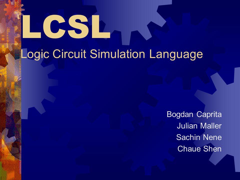LCSL Logic Circuit Simulation Language Bogdan Caprita Julian Maller Sachin Nene Chaue Shen