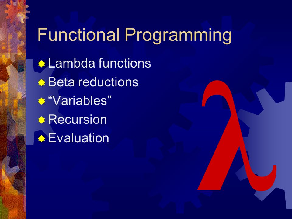 "Functional Programming  Lambda functions  Beta reductions  ""Variables""  Recursion  Evaluation λ"