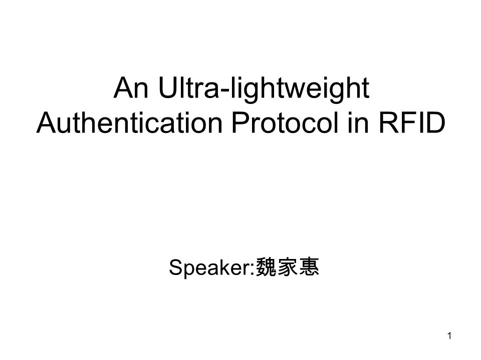 1 An Ultra-lightweight Authentication Protocol in RFID Speaker: 魏家惠