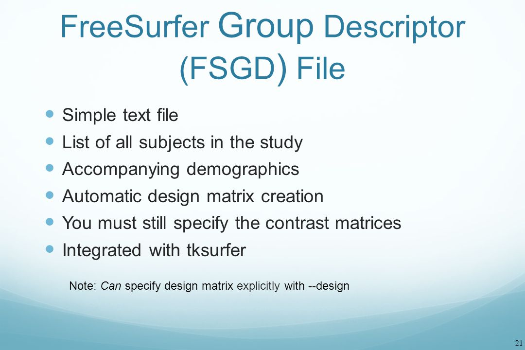 21 FreeSurfer Group Descriptor (FSGD ) File Simple text file List of all subjects in the study Accompanying demographics Automatic design matrix creat