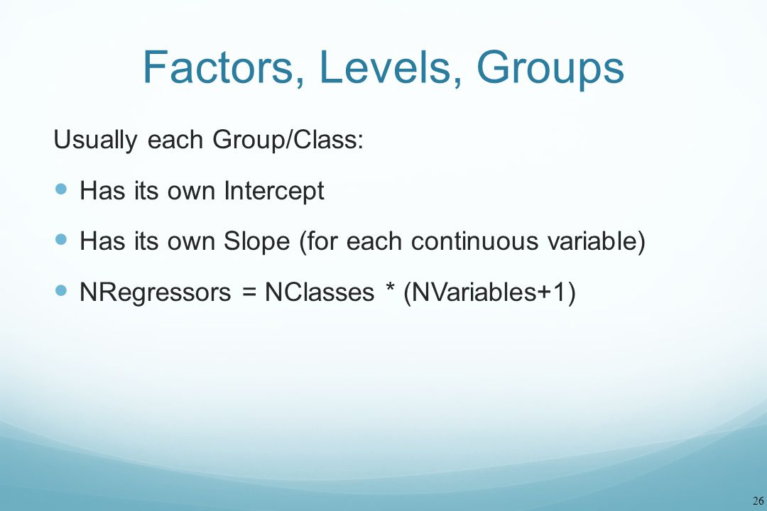 26 Factors, Levels, Groups Usually each Group/Class: Has its own Intercept Has its own Slope (for each continuous variable) NRegressors = NClasses * (