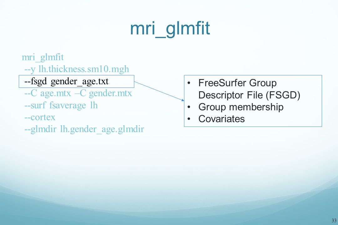 33 mri_glmfit --y lh.thickness.sm10.mgh --fsgd gender_age.txt --C age.mtx –C gender.mtx --surf fsaverage lh --cortex --glmdir lh.gender_age.glmdir Fre