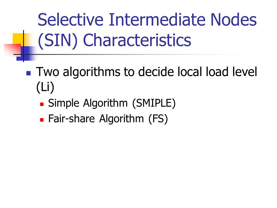Selective Intermediate Nodes (SIN) Characteristics Two algorithms to decide local load level (Li) Simple Algorithm (SMIPLE) Fair-share Algorithm (FS)