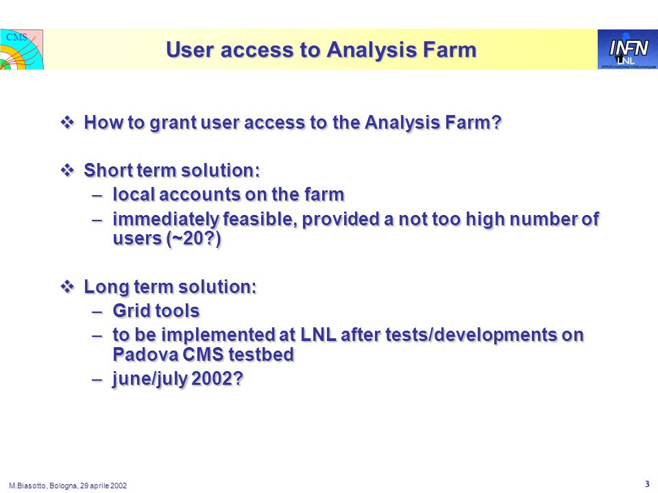 LNL CMS M.Biasotto, Bologna, 29 aprile 2002 3 User access to Analysis Farm  How to grant user access to the Analysis Farm.