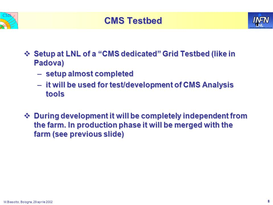 LNL CMS M.Biasotto, Bologna, 29 aprile 2002 8 CMS Testbed  Setup at LNL of a CMS dedicated Grid Testbed (like in Padova) –setup almost completed –it will be used for test/development of CMS Analysis tools  During development it will be completely independent from the farm.
