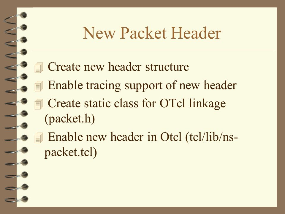 New Packet Header 4 Create new header structure 4 Enable tracing support of new header 4 Create static class for OTcl linkage (packet.h) 4 Enable new header in Otcl (tcl/lib/ns- packet.tcl)