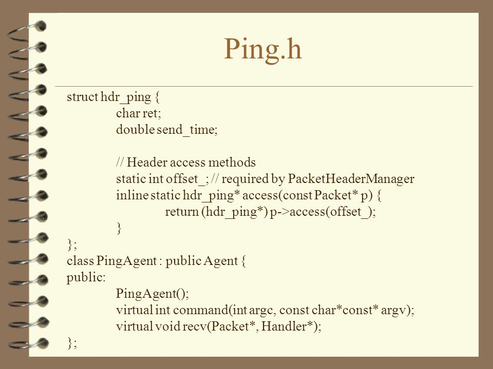 Ping.h struct hdr_ping { char ret; double send_time; // Header access methods static int offset_; // required by PacketHeaderManager inline static hdr_ping* access(const Packet* p) { return (hdr_ping*) p->access(offset_); } }; class PingAgent : public Agent { public: PingAgent(); virtual int command(int argc, const char*const* argv); virtual void recv(Packet*, Handler*); };